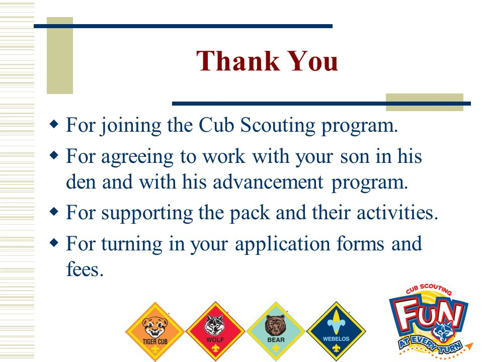 Thank You  For joining the Cub Scouting program.  For agreeing to work with your son in his den and with his advancement program.  For supporting t