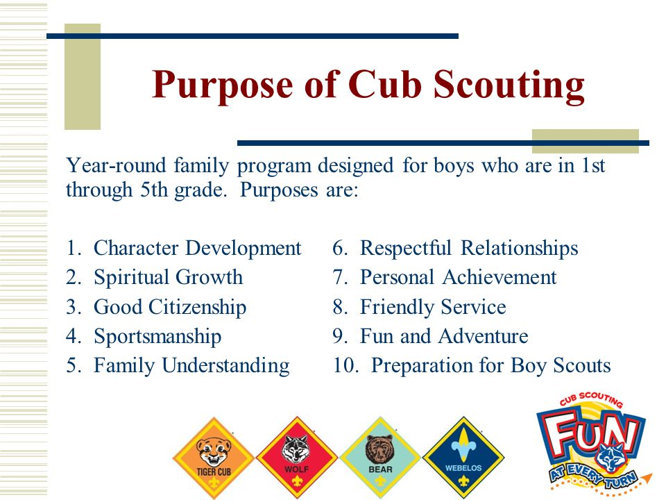 Purpose of Cub Scouting Year-round family program designed for boys who are in 1st through 5th grade. Purposes are: 1. Character Development6. Respect