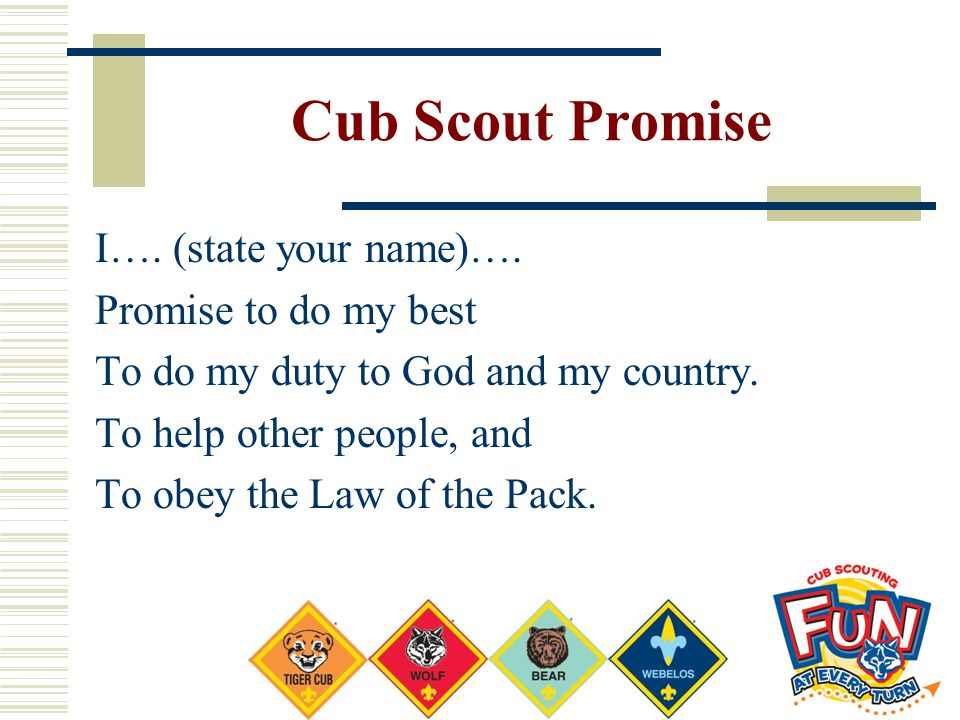 Cub Scout Promise I…. (state your name)…. Promise to do my best To do my duty to God and my country. To help other people, and To obey the Law of the