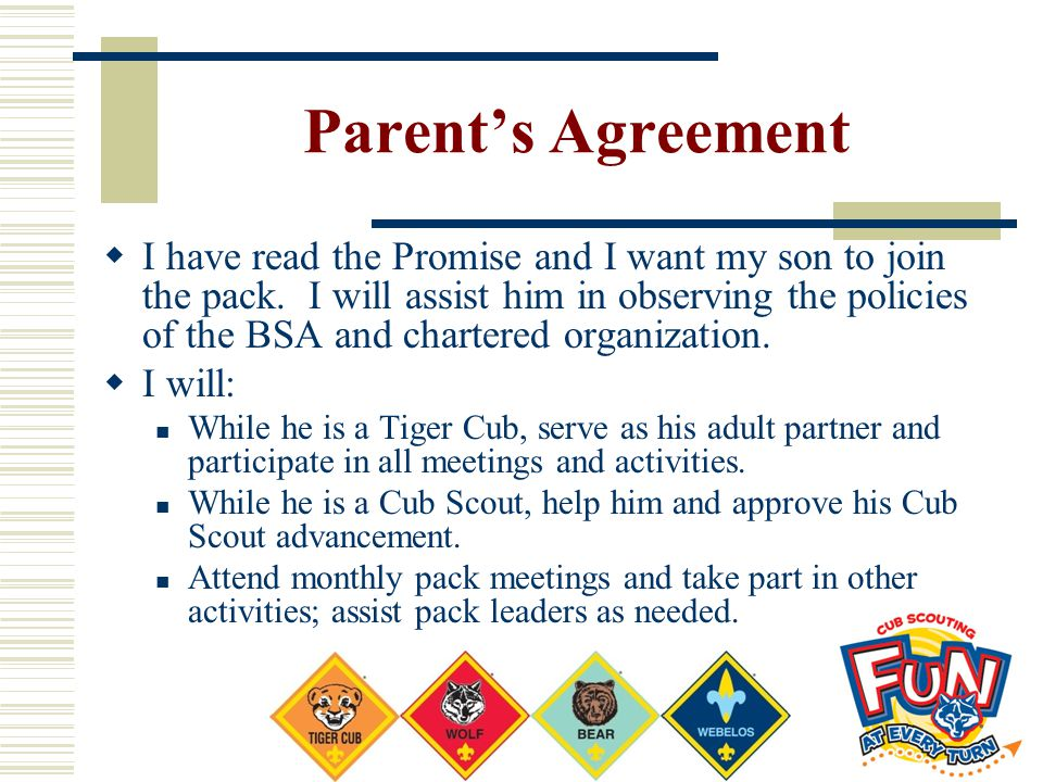 Parent's Agreement  I have read the Promise and I want my son to join the pack. I will assist him in observing the policies of the BSA and chartered