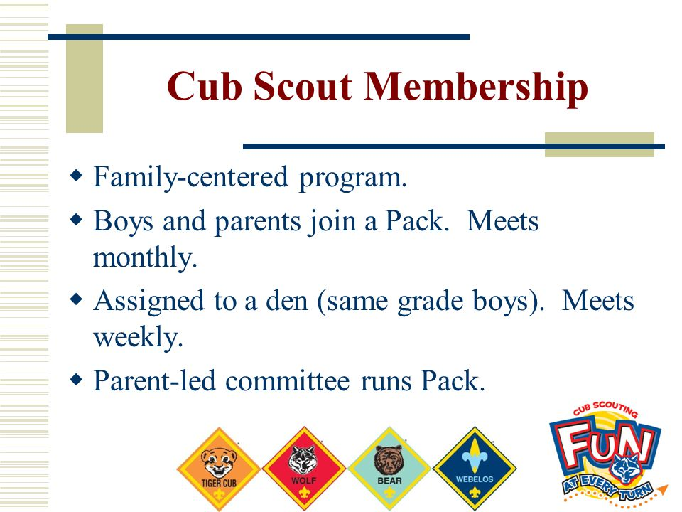 Cub Scout Membership  Family-centered program.  Boys and parents join a Pack. Meets monthly.  Assigned to a den (same grade boys). Meets weekly. 