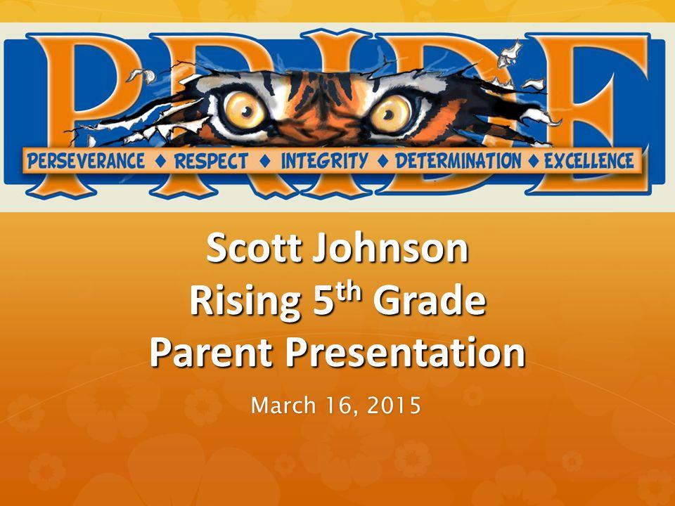 Scott Johnson Rising 5 th Grade Parent Presentation March 16, 2015