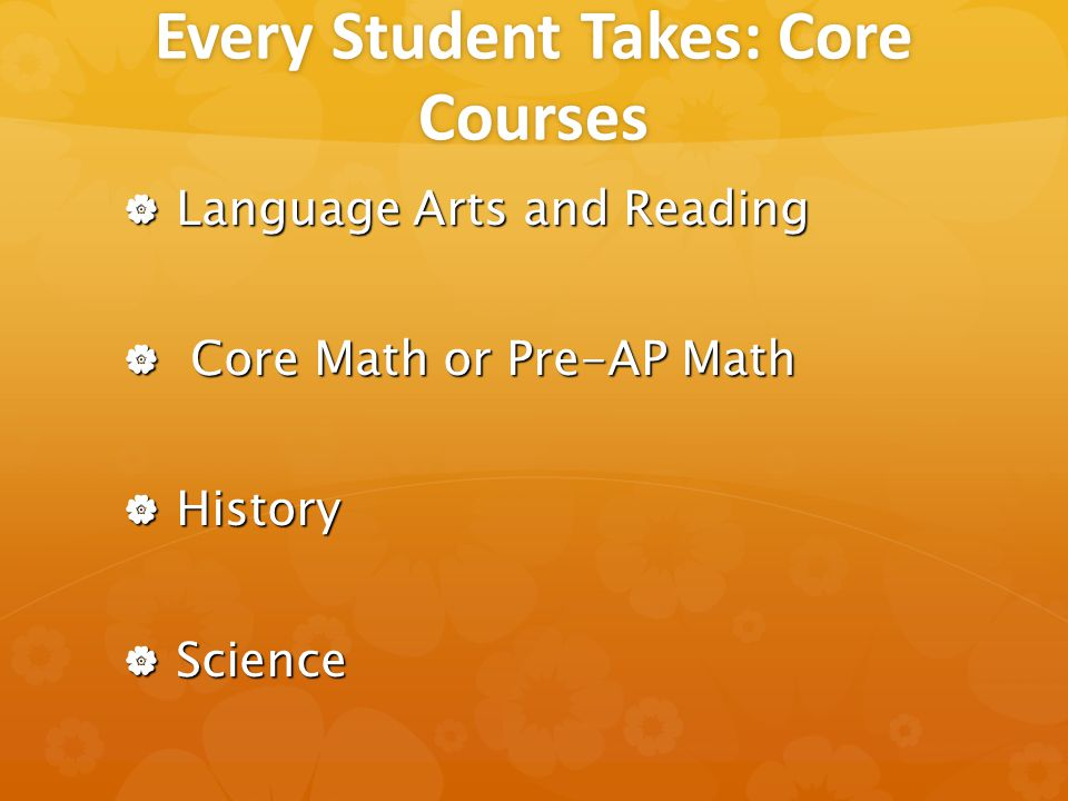 Every Student Takes: Core Courses  Language Arts and Reading  Core Math or Pre-AP Math  History  Science
