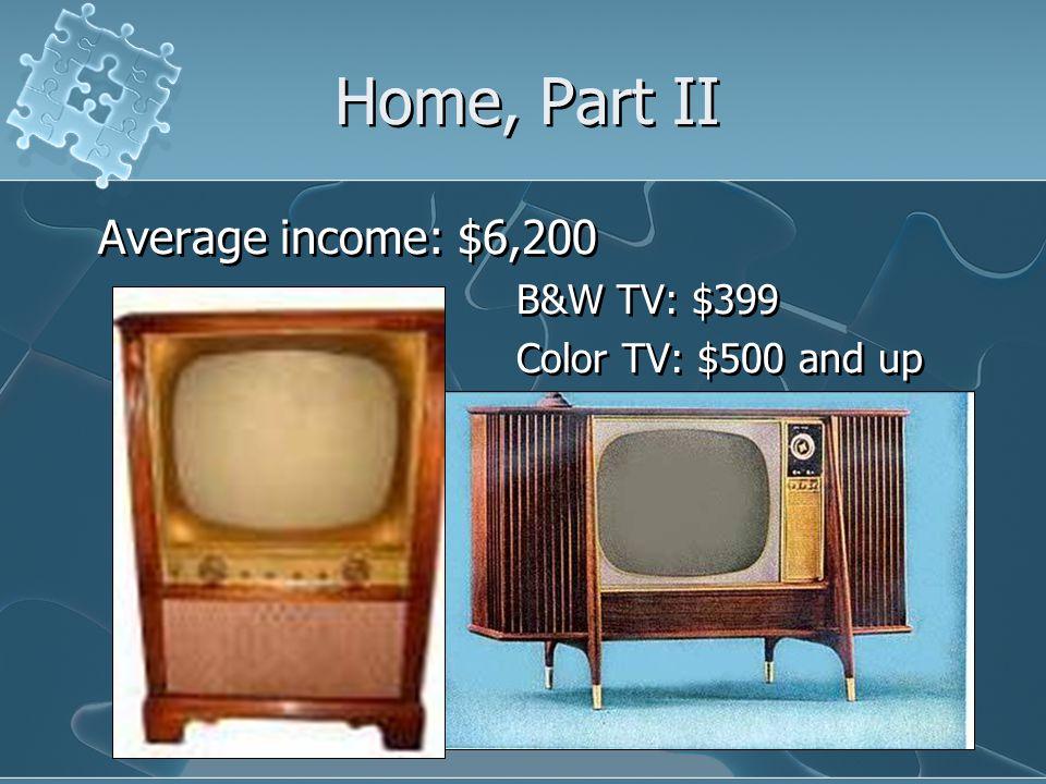 Home, Part II Average income: $6,200 B&W TV: $399 Color TV: $500 and up Average income: $6,200 B&W TV: $399 Color TV: $500 and up
