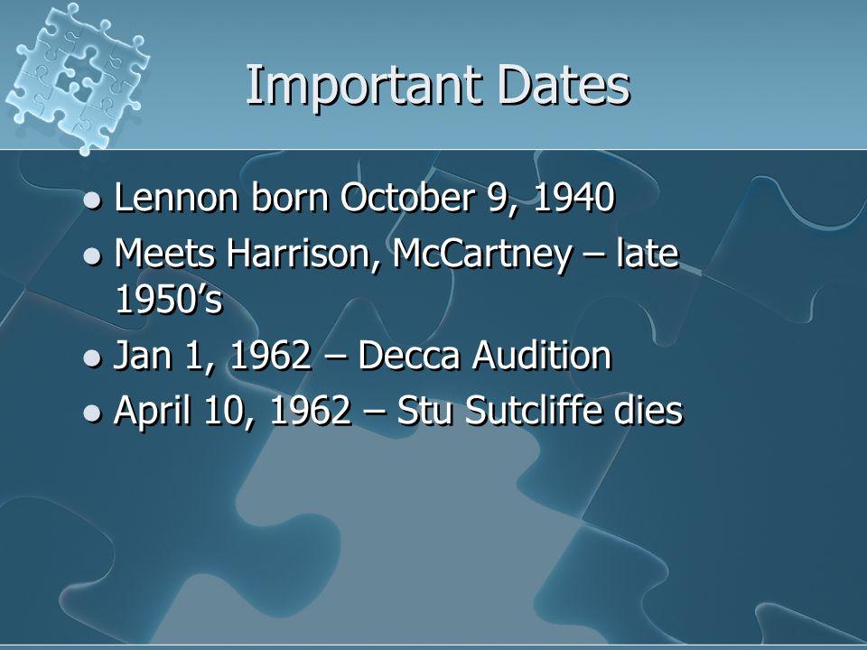 Important Dates Lennon born October 9, 1940 Meets Harrison, McCartney – late 1950's Jan 1, 1962 – Decca Audition April 10, 1962 – Stu Sutcliffe dies Lennon born October 9, 1940 Meets Harrison, McCartney – late 1950's Jan 1, 1962 – Decca Audition April 10, 1962 – Stu Sutcliffe dies