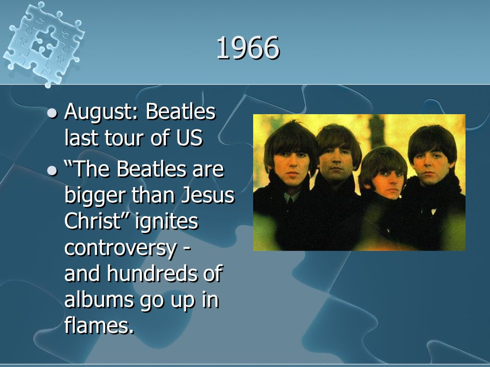 1966 August: Beatles last tour of US The Beatles are bigger than Jesus Christ ignites controversy - and hundreds of albums go up in flames.