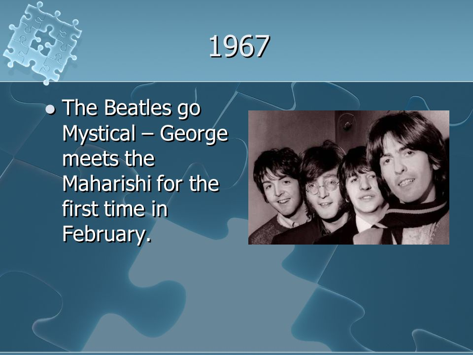 1967 The Beatles go Mystical – George meets the Maharishi for the first time in February.