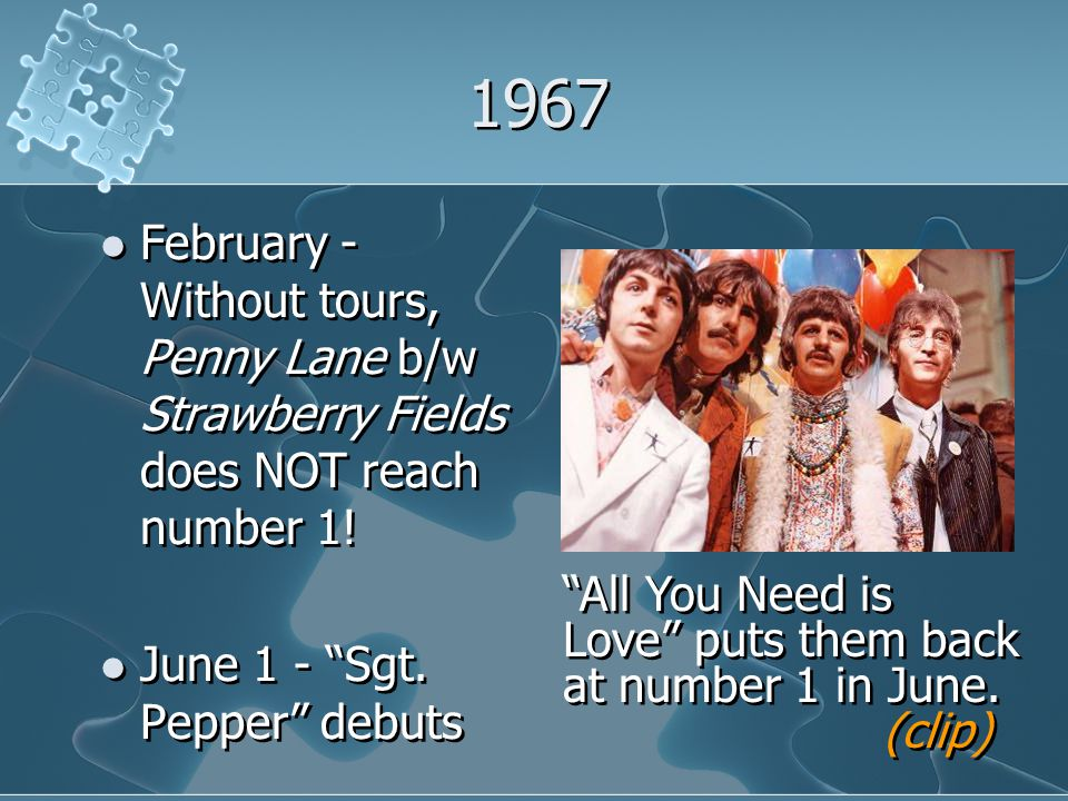"1967 February - Without tours, Penny Lane b/w Strawberry Fields does NOT reach number 1! June 1 - ""Sgt. Pepper"" debuts February - Without tours, Penny"