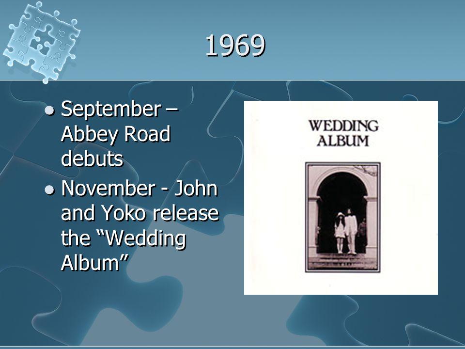 1969 September – Abbey Road debuts November - John and Yoko release the Wedding Album September – Abbey Road debuts November - John and Yoko release the Wedding Album