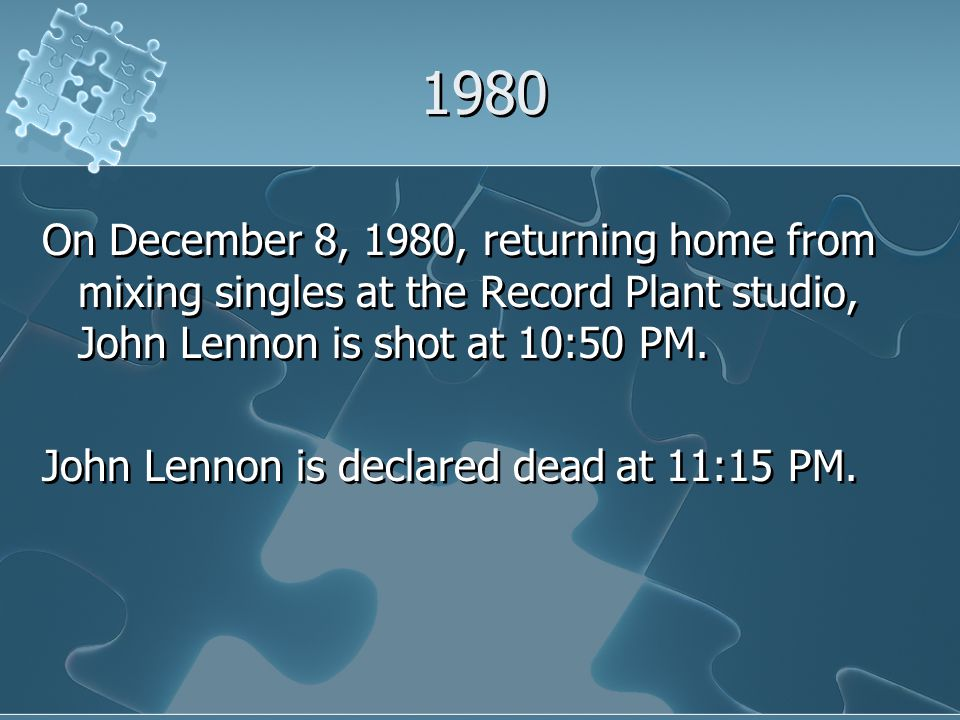 1980 On December 8, 1980, returning home from mixing singles at the Record Plant studio, John Lennon is shot at 10:50 PM.