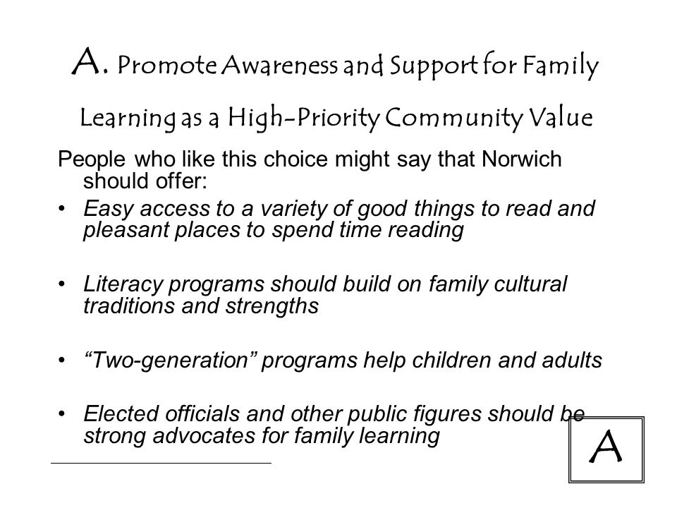 A. Promote Awareness and Support for Family Learning as a High-Priority Community Value People who like this choice might say that Norwich should offe