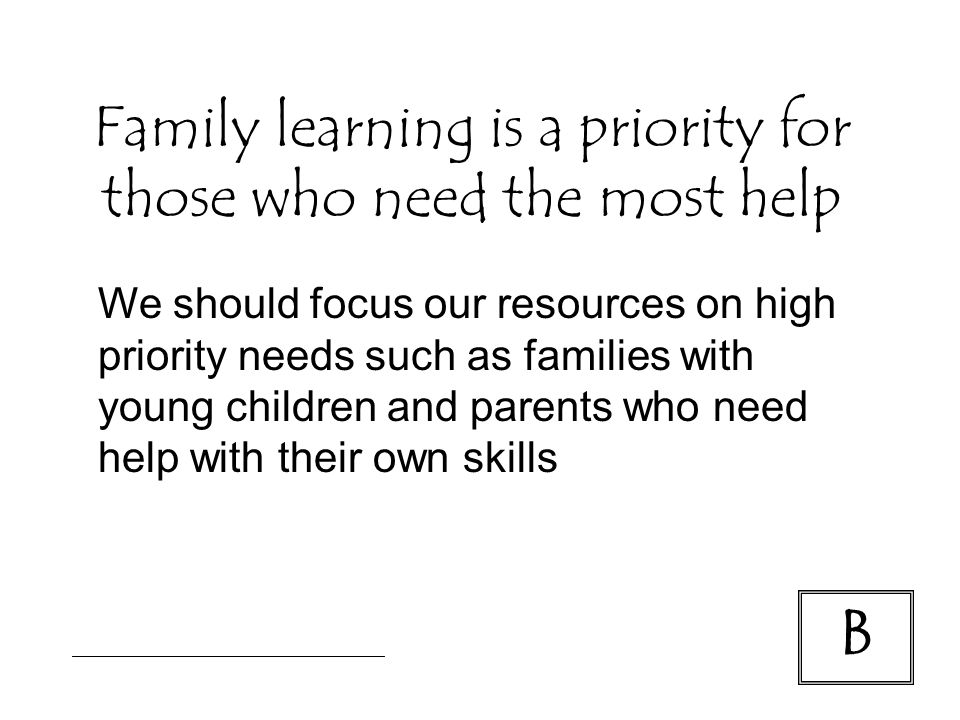 B We should focus our resources on high priority needs such as families with young children and parents who need help with their own skills Family learning is a priority for those who need the most help