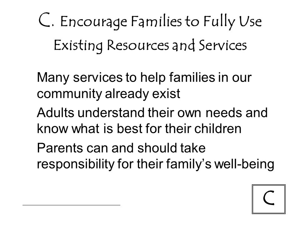 C. Encourage Families to Fully Use Existing Resources and Services Many services to help families in our community already exist Adults understand the