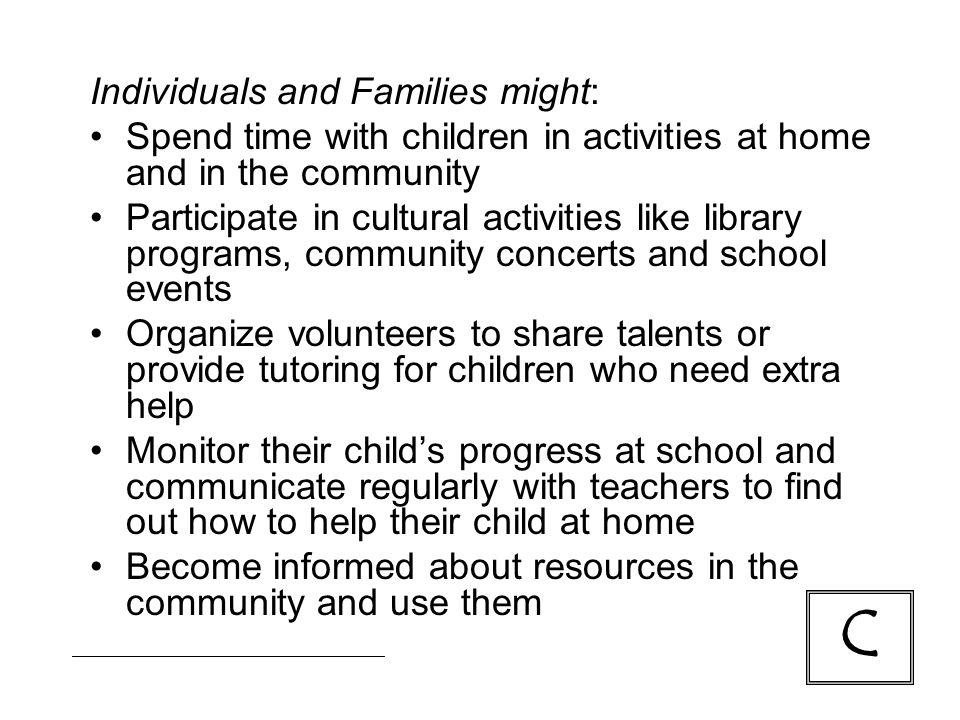Individuals and Families might: Spend time with children in activities at home and in the community Participate in cultural activities like library programs, community concerts and school events Organize volunteers to share talents or provide tutoring for children who need extra help Monitor their child's progress at school and communicate regularly with teachers to find out how to help their child at home Become informed about resources in the community and use them C