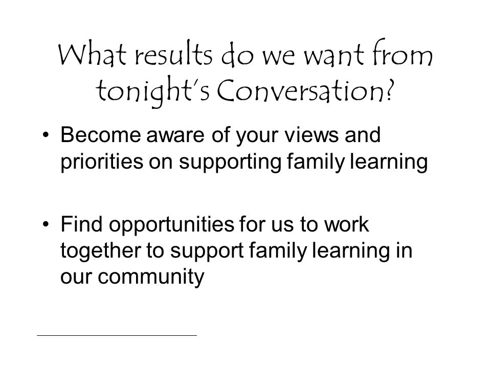 What results do we want from tonight's Conversation? Become aware of your views and priorities on supporting family learning Find opportunities for us