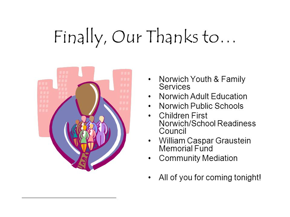 Finally, Our Thanks to… Norwich Youth & Family Services Norwich Adult Education Norwich Public Schools Children First Norwich/School Readiness Council William Caspar Graustein Memorial Fund Community Mediation All of you for coming tonight!