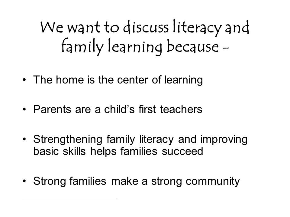 We want to discuss literacy and family learning because - The home is the center of learning Parents are a child's first teachers Strengthening family