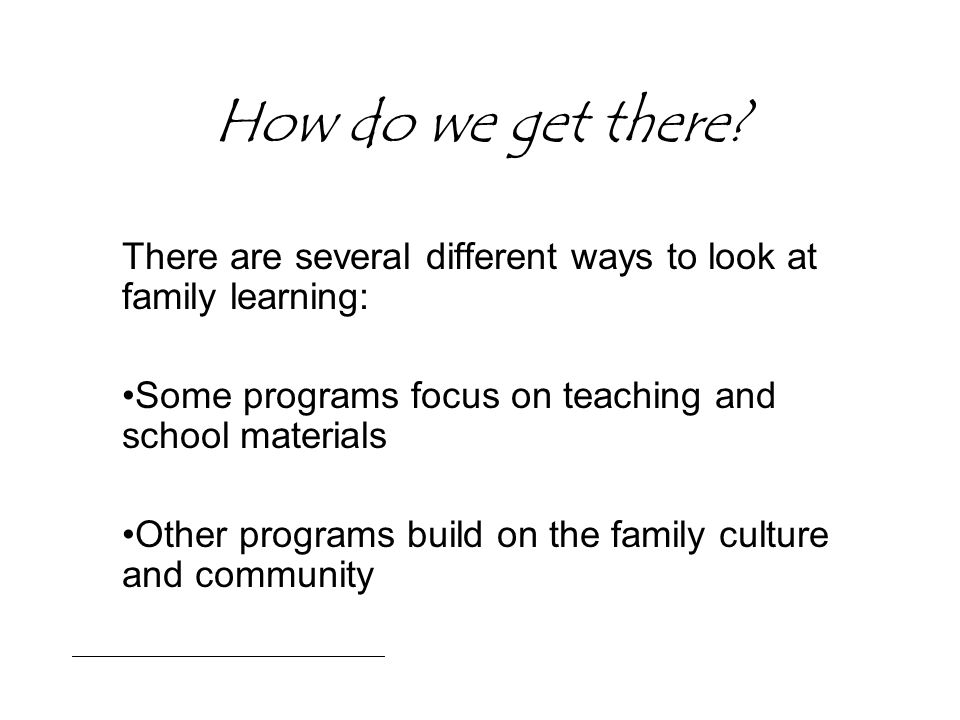 How do we get there? There are several different ways to look at family learning: Some programs focus on teaching and school materials Other programs