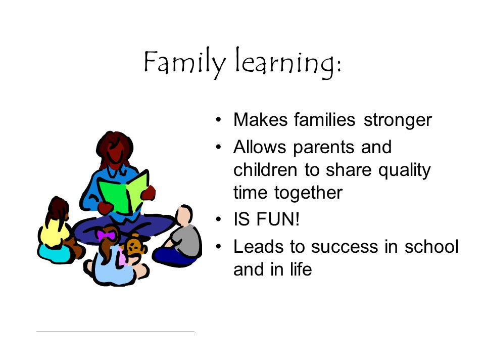 Family learning: Makes families stronger Allows parents and children to share quality time together IS FUN! Leads to success in school and in life