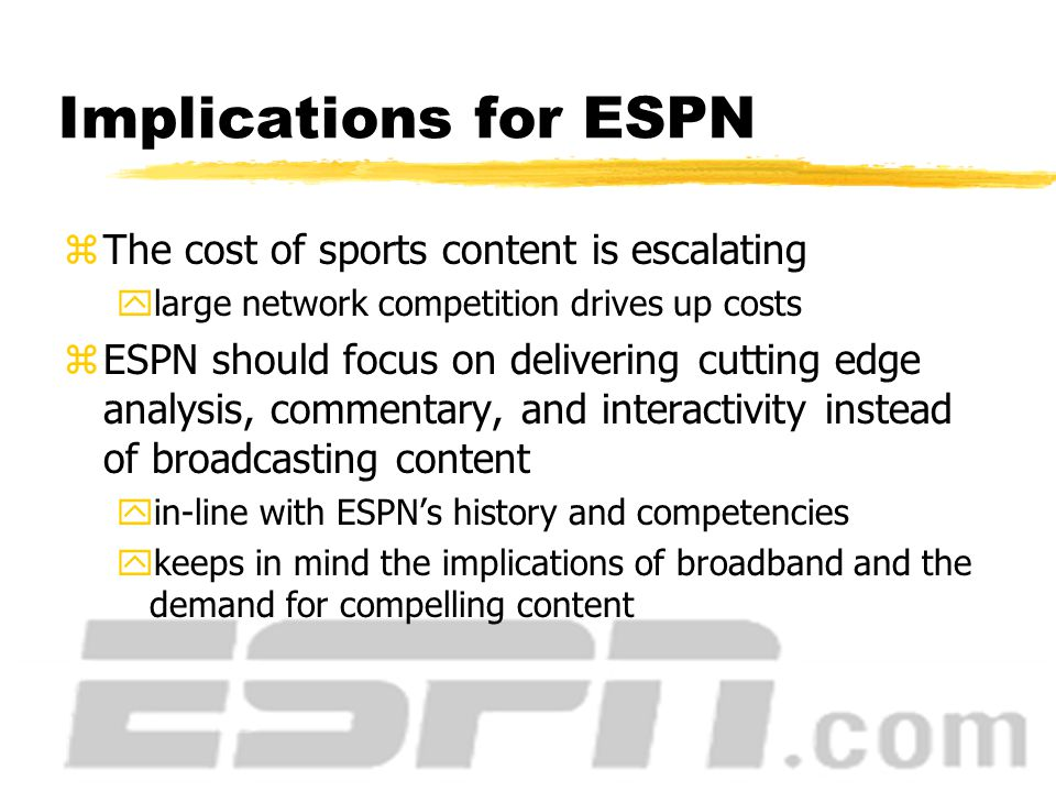 ESPN and the Sports Media Industry zProviding live game content is expensive ynearly $2 billion for NFL television rights yhighly competitive zNews, commentary, and feature programming drives revenue ySportsCenter, NFL PrimeTime, Baseball Tonight yanalysis is ESPN's core competency yadvertising revenue for these programs are among the industry's highest