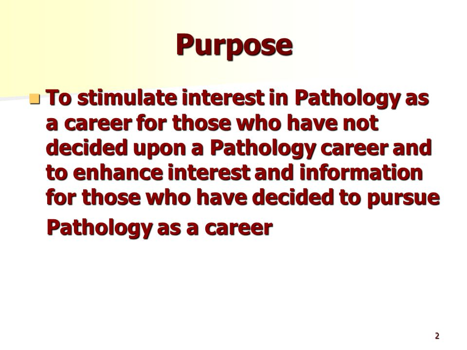 2 Purpose To stimulate interest in Pathology as a career for those who have not decided upon a Pathology career and to enhance interest and information for those who have decided to pursue To stimulate interest in Pathology as a career for those who have not decided upon a Pathology career and to enhance interest and information for those who have decided to pursue Pathology as a career Pathology as a career