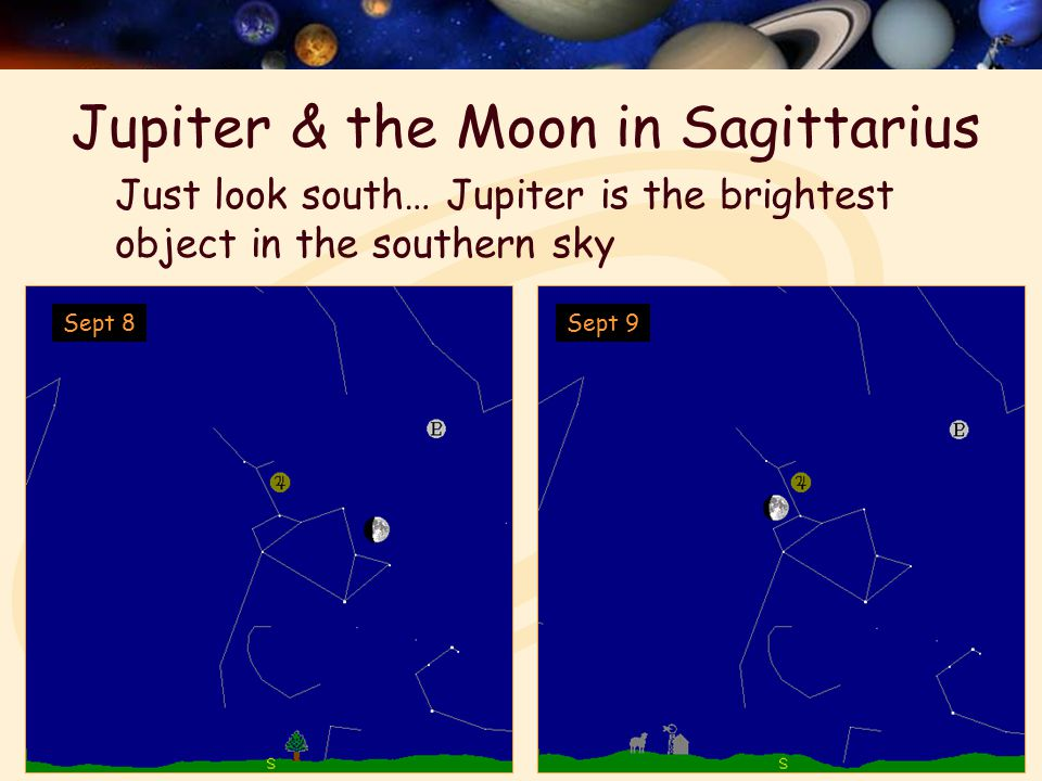 Jupiter & the Moon in Sagittarius Sept 9Sept 8 Just look south… Jupiter is the brightest object in the southern sky