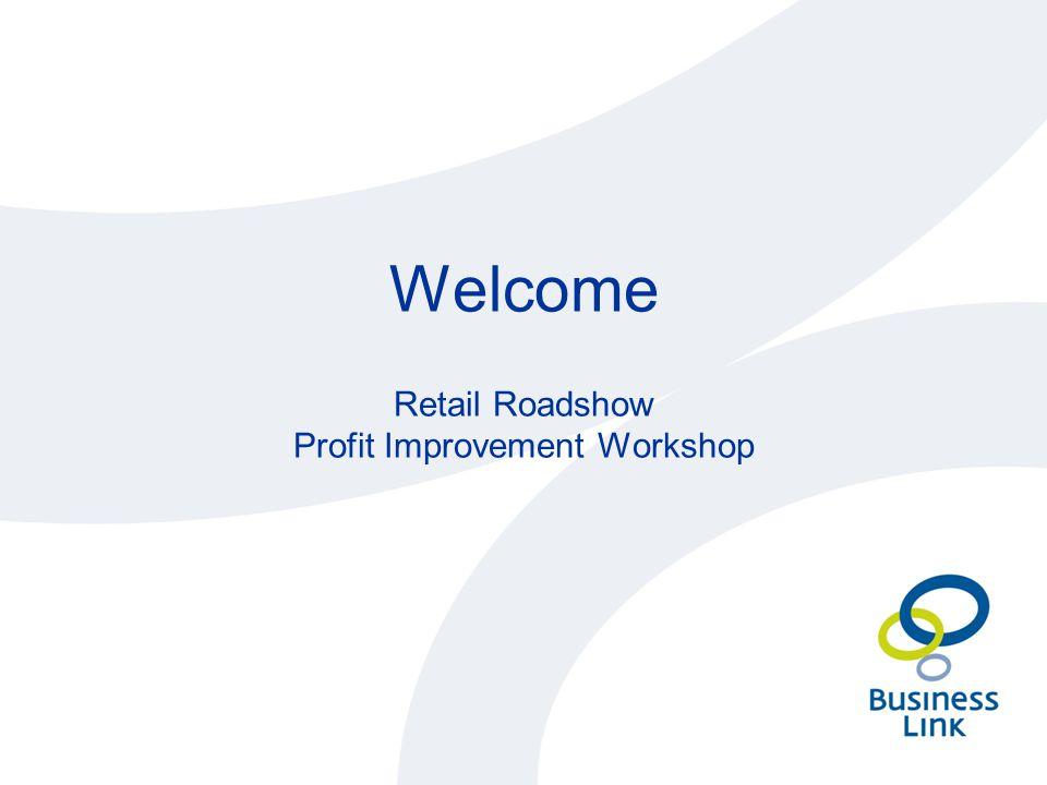 Welcome Retail Roadshow Profit Improvement Workshop