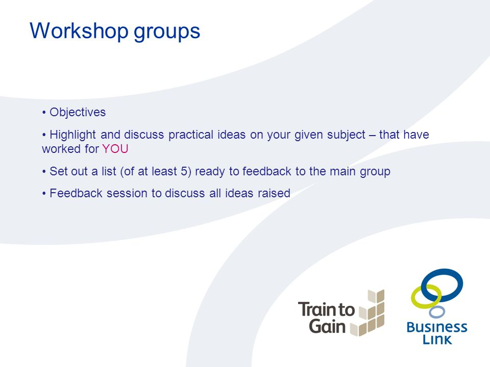 Workshop groups Objectives Highlight and discuss practical ideas on your given subject – that have worked for YOU Set out a list (of at least 5) ready
