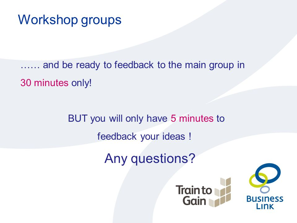 Workshop groups …… and be ready to feedback to the main group in 30 minutes only! BUT you will only have 5 minutes to feedback your ideas ! Any questi