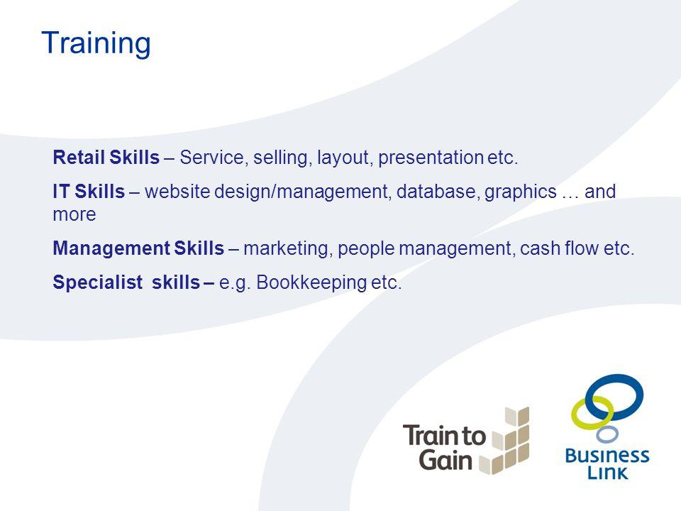 Training Retail Skills – Service, selling, layout, presentation etc. IT Skills – website design/management, database, graphics … and more Management S