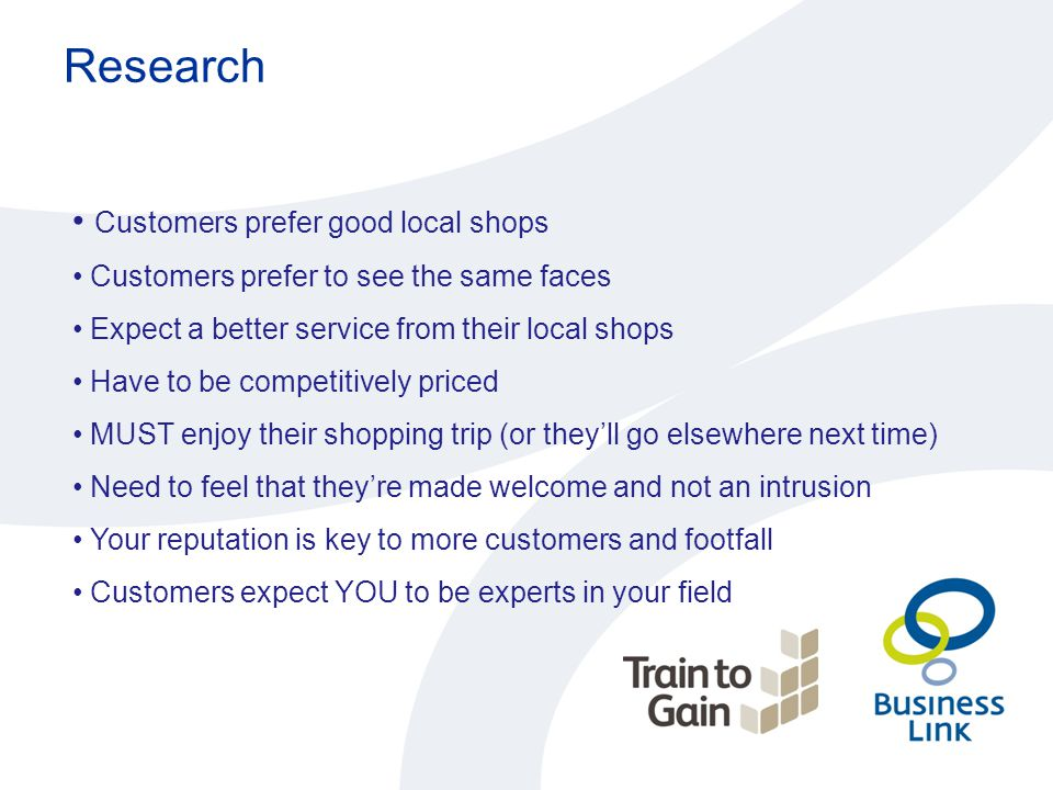 Research Customers prefer good local shops Customers prefer to see the same faces Expect a better service from their local shops Have to be competitiv