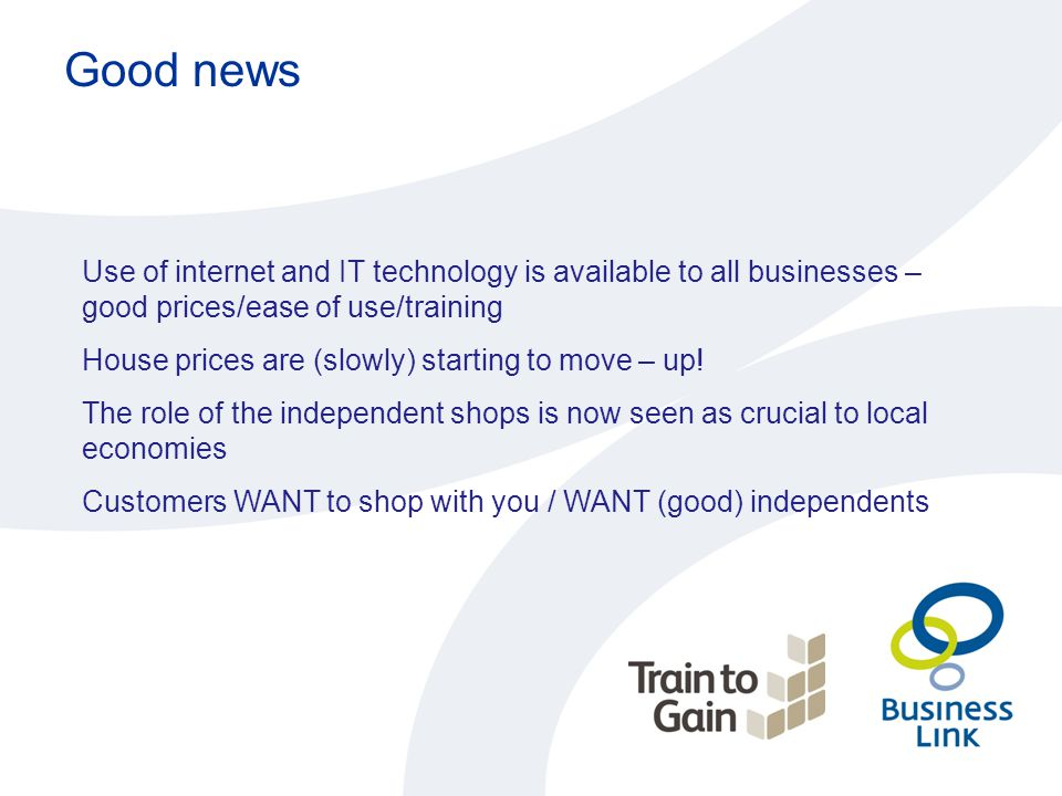 Good news Use of internet and IT technology is available to all businesses – good prices/ease of use/training House prices are (slowly) starting to mo