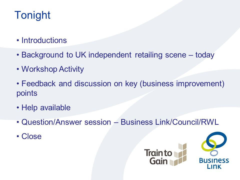 Tonight Introductions Background to UK independent retailing scene – today Workshop Activity Feedback and discussion on key (business improvement) points Help available Question/Answer session – Business Link/Council/RWL Close