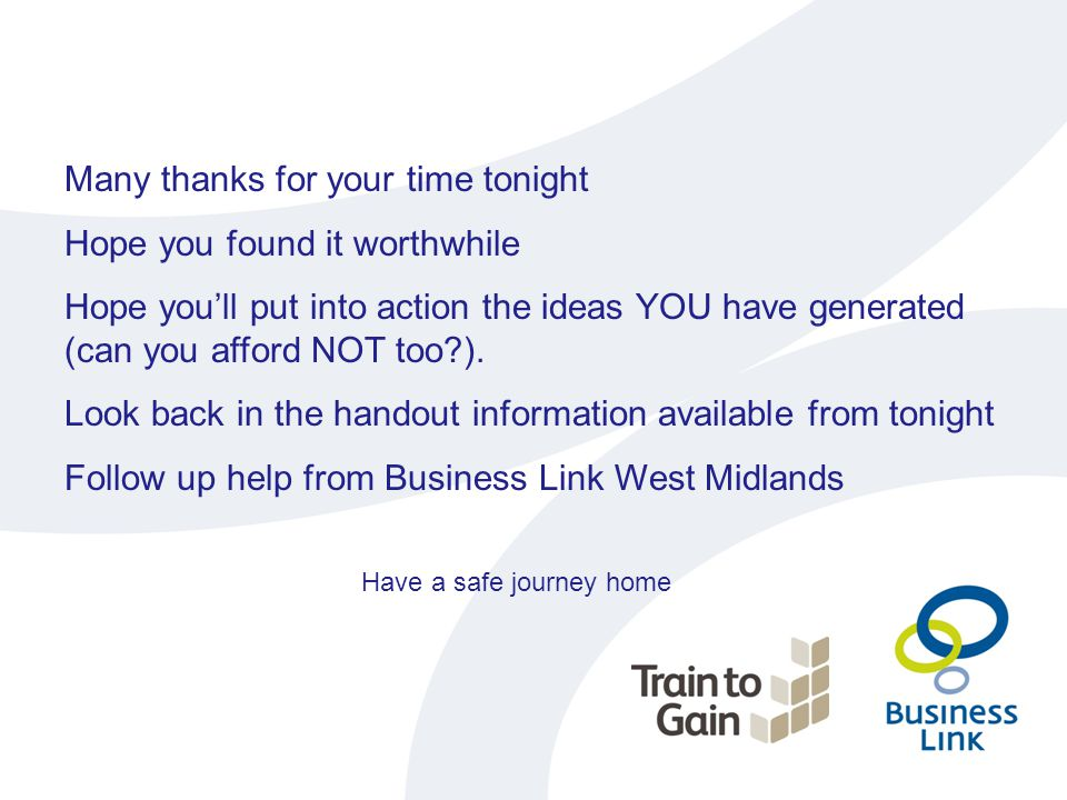 Many thanks for your time tonight Hope you found it worthwhile Hope you'll put into action the ideas YOU have generated (can you afford NOT too?). Loo