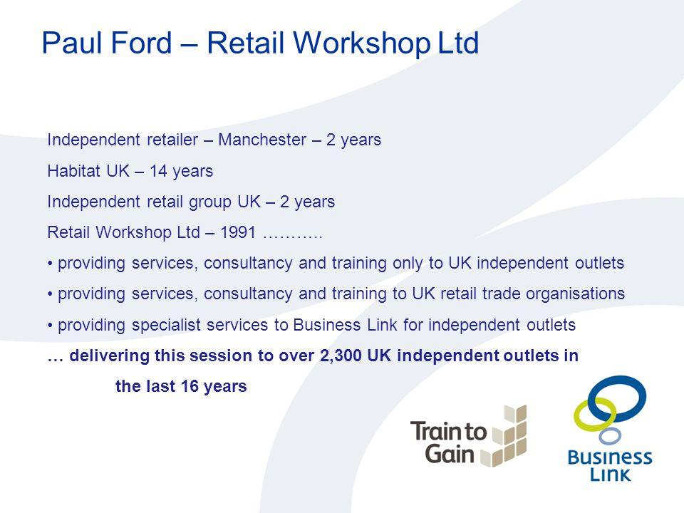 Paul Ford – Retail Workshop Ltd Independent retailer – Manchester – 2 years Habitat UK – 14 years Independent retail group UK – 2 years Retail Worksho