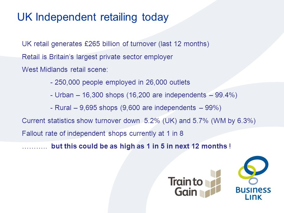 UK Independent retailing today UK retail generates £265 billion of turnover (last 12 months) Retail is Britain's largest private sector employer West Midlands retail scene: - 250,000 people employed in 26,000 outlets - Urban – 16,300 shops (16,200 are independents – 99.4%) - Rural – 9,695 shops (9,600 are independents – 99%) Current statistics show turnover down 5.2% (UK) and 5.7% (WM by 6.3%) Fallout rate of independent shops currently at 1 in 8 ………..