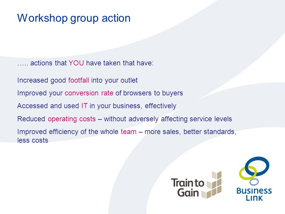 Workshop group action ….. actions that YOU have taken that have: Increased good footfall into your outlet Improved your conversion rate of browsers to