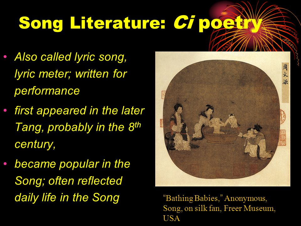 Song Literature: Ci poetry Also called lyric song, lyric meter; written for performance first appeared in the later Tang, probably in the 8 th century