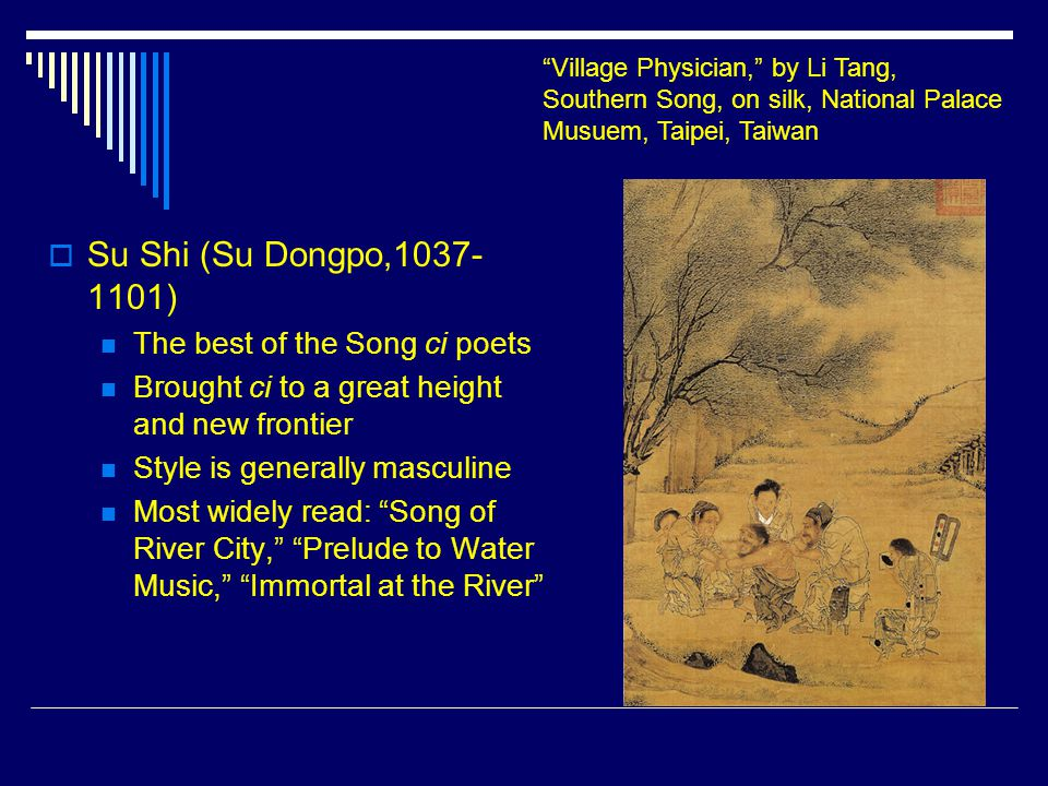 Su Shi (Su Dongpo,1037- 1101) The best of the Song ci poets Brought ci to a great height and new frontier Style is generally masculine Most widely r