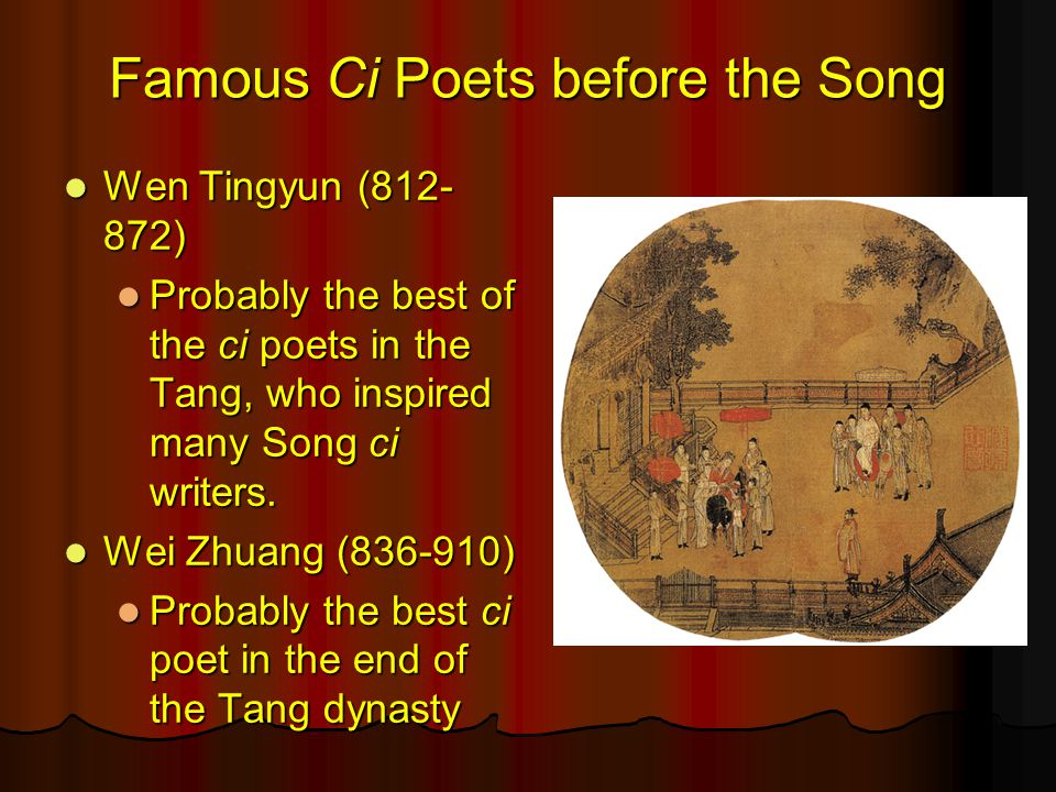 Famous Ci Poets before the Song Wen Tingyun (812- 872) Wen Tingyun (812- 872) Probably the best of the ci poets in the Tang, who inspired many Song ci