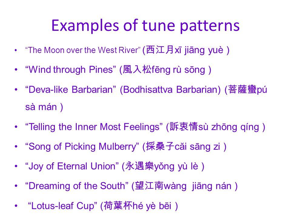 Examples of tune patterns The Moon over the West River ( 西江月 xī jiāng yuè ) Wind through Pines ( 風入松 fēng rù sōng ) Deva-like Barbarian (Bodhisattva Barbarian) ( 菩薩蠻 pú sà mán ) Telling the Inner Most Feelings ( 訴衷情 sù zhōng qíng ) Song of Picking Mulberry ( 採桑子 căi sāng zi ) Joy of Eternal Union ( 永遇樂 yǒng yù lè ) Dreaming of the South ( 望江南 wàng jiāng nán ) Lotus-leaf Cup ( 荷葉杯 hé yè bēi )