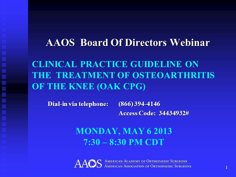 CLINICAL PRACTICE GUIDELINE ON THE TREATMENT OF OSTEOARTHRITIS OF THE KNEE (OAK CPG) AAOS Board Of Directors Webinar 1 Dial-in via telephone: (866) 394-4146 Access Code: 34434932# MONDAY, MAY 6 2013 7:30 – 8:30 PM CDT