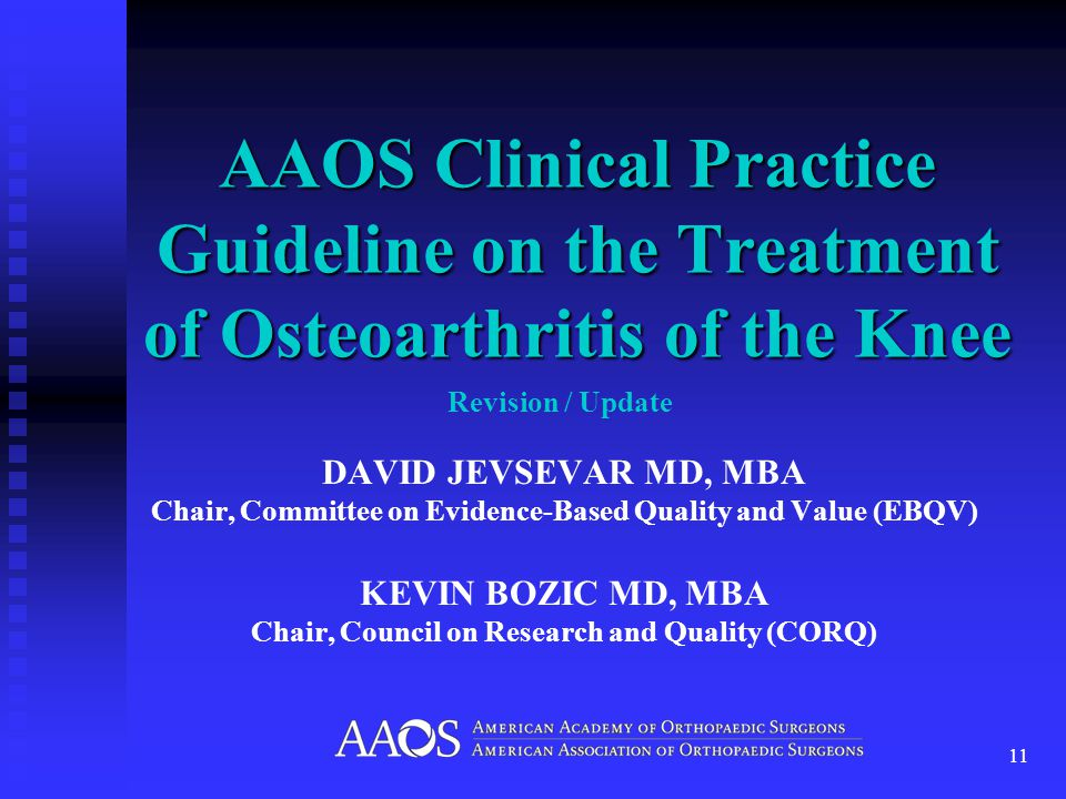 DAVID JEVSEVAR MD, MBA Chair, Committee on Evidence-Based Quality and Value (EBQV) KEVIN BOZIC MD, MBA Chair, Council on Research and Quality (CORQ) AAOS Clinical Practice Guideline on the Treatment of Osteoarthritis of the Knee 11 Revision / Update