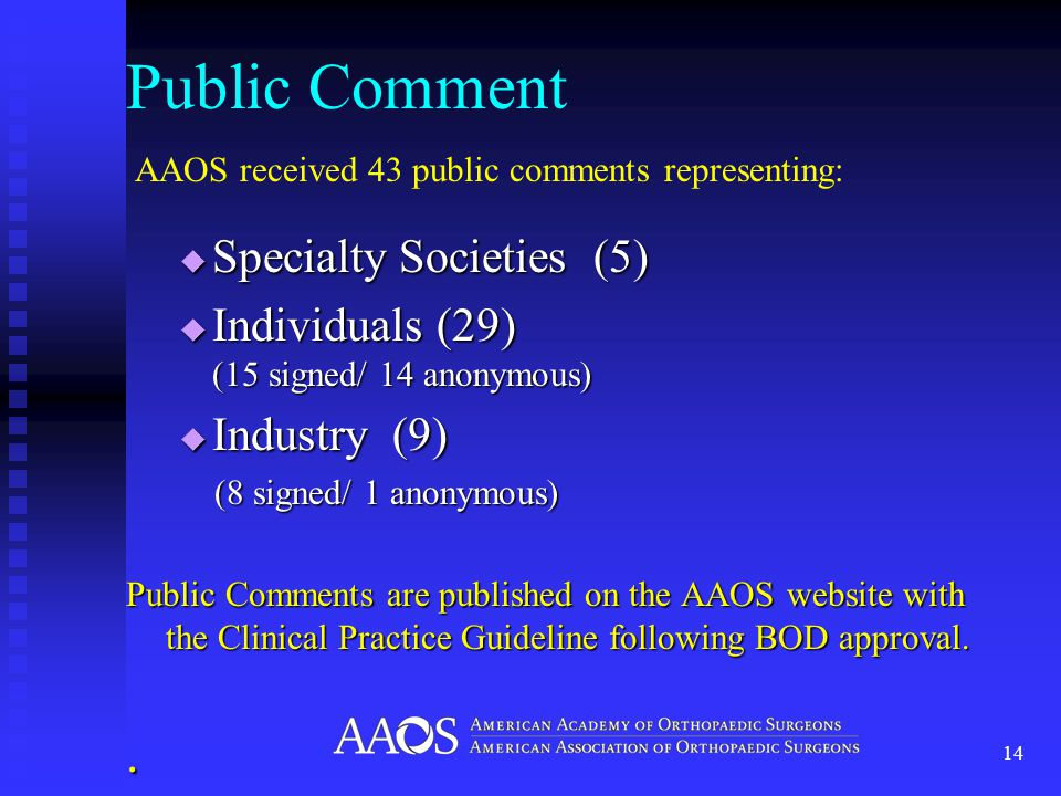 Public Comment 14  Specialty Societies (5)  Individuals (29) (15 signed/ 14 anonymous)  Industry (9) (8 signed/ 1 anonymous) Public Comments are published on the AAOS website with the Clinical Practice Guideline following BOD approval..