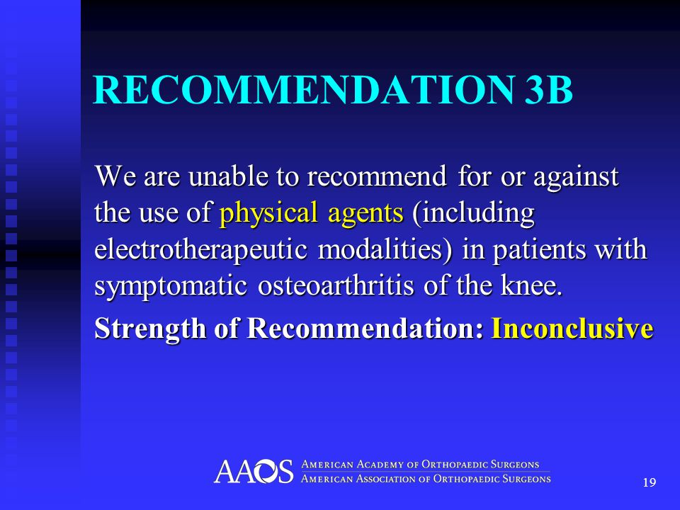 RECOMMENDATION 3B We are unable to recommend for or against the use of physical agents (including electrotherapeutic modalities) in patients with symptomatic osteoarthritis of the knee.