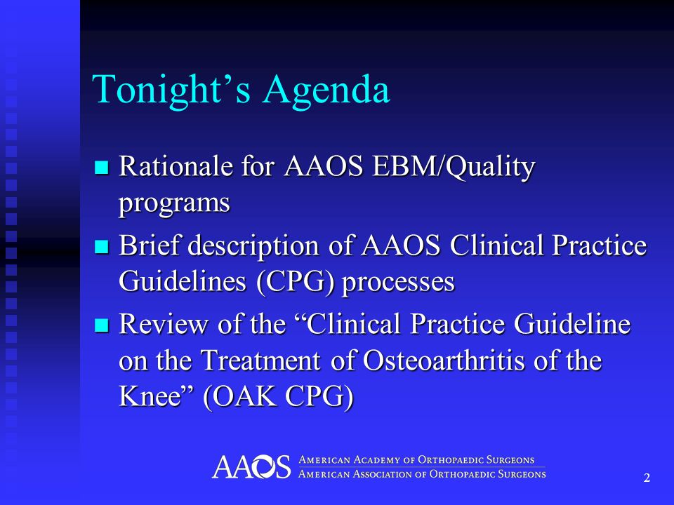 Tonight's Agenda Rationale for AAOS EBM/Quality programs Rationale for AAOS EBM/Quality programs Brief description of AAOS Clinical Practice Guidelines (CPG) processes Brief description of AAOS Clinical Practice Guidelines (CPG) processes Review of the Clinical Practice Guideline on the Treatment of Osteoarthritis of the Knee (OAK CPG) Review of the Clinical Practice Guideline on the Treatment of Osteoarthritis of the Knee (OAK CPG) 2