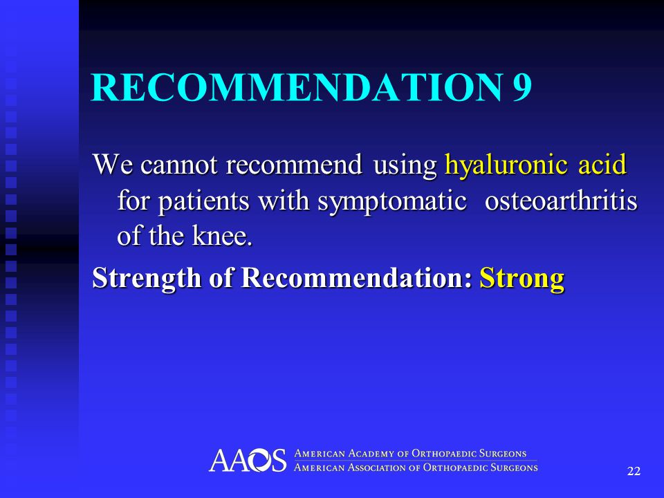 RECOMMENDATION 9 We cannot recommend using hyaluronic acid for patients with symptomatic osteoarthritis of the knee.