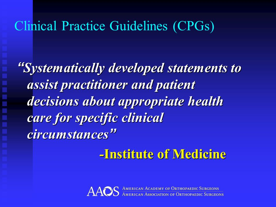 Clinical Practice Guidelines (CPGs) Systematically developed statements to assist practitioner and patient decisions about appropriate health care for specific clinical circumstances -Institute of Medicine
