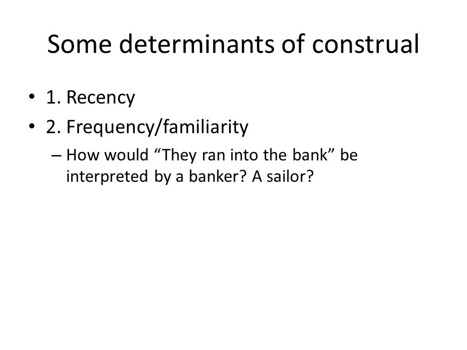 Some determinants of construal 1. Recency 2. Frequency/familiarity 3. Context