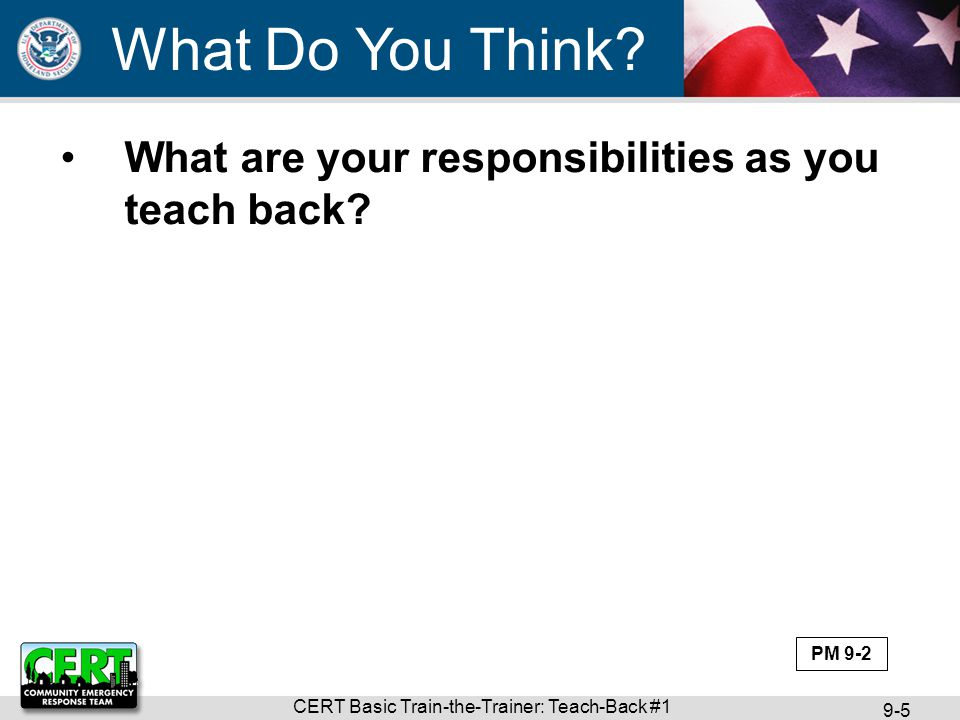 CERT Basic Train-the-Trainer: Teach-Back #1 9-5 What are your responsibilities as you teach back? What Do You Think? PM 9-2